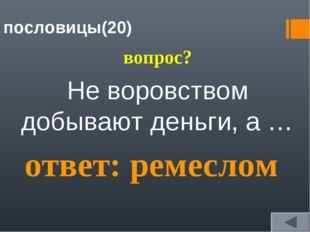 пословицы(20) вопрос? Не воровством добывают деньги, а … ответ: ремеслом