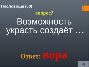Пословицы (50) вопрос? Возможность украсть создаёт … Ответ: вора