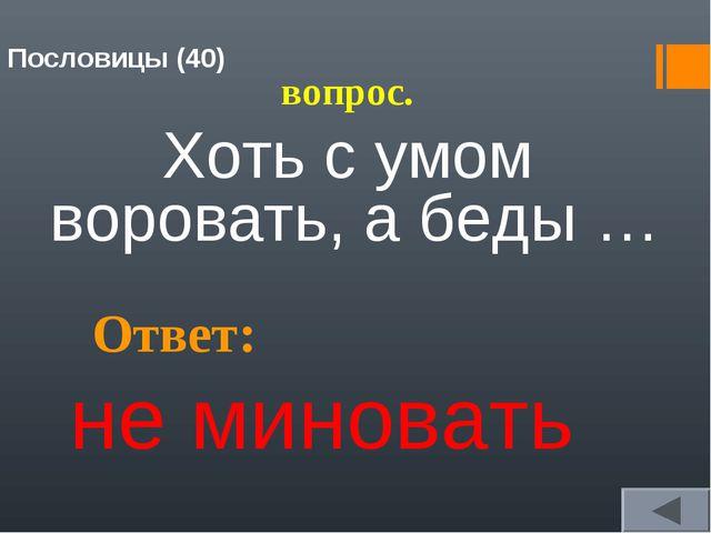 Пословицы (40) вопрос. Хоть с умом воровать, а беды … Ответ: не миновать