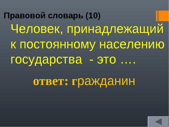 Правовой словарь (10) ответ: гражданин Человек, принадлежащий к постоянному н...