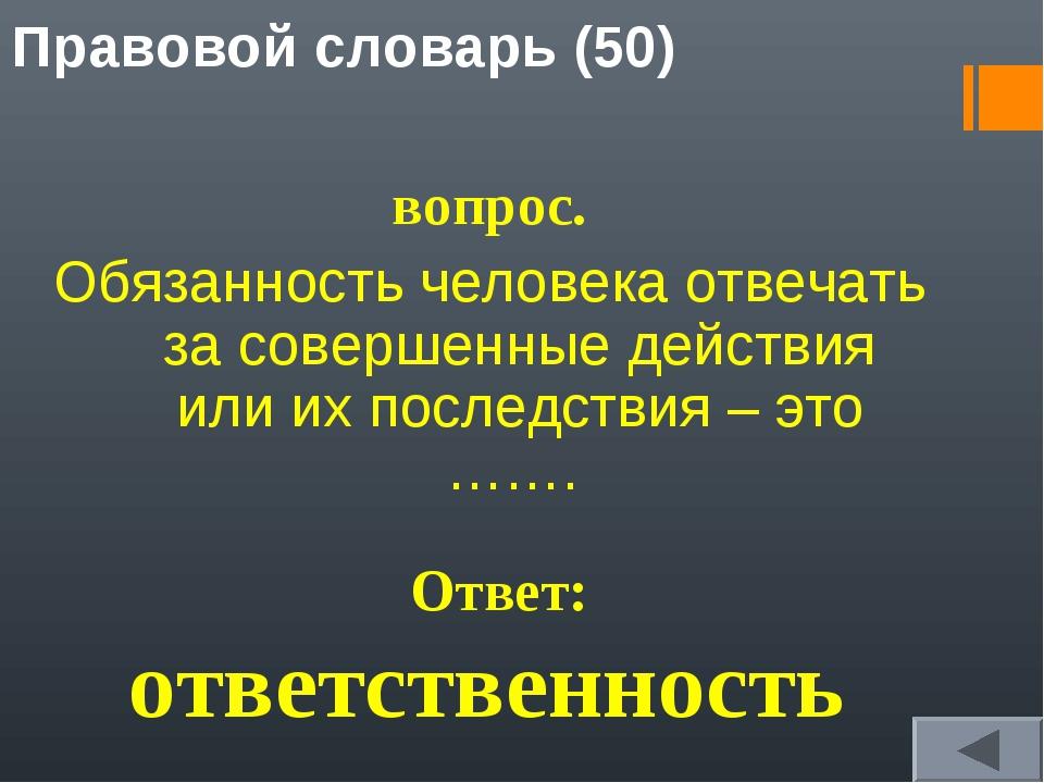 Правовой словарь (50) вопрос. Обязанность человека отвечать за совершенные де...