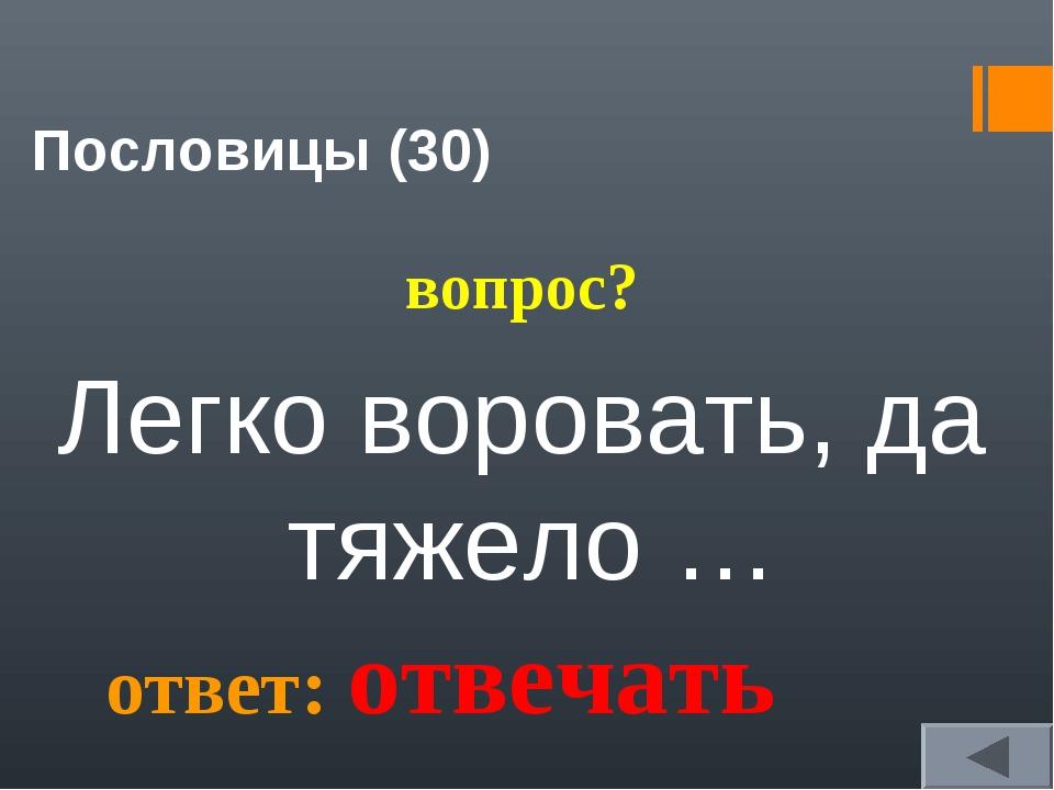 Пословицы (30) вопрос? Легко воровать, да тяжело … ответ: отвечать