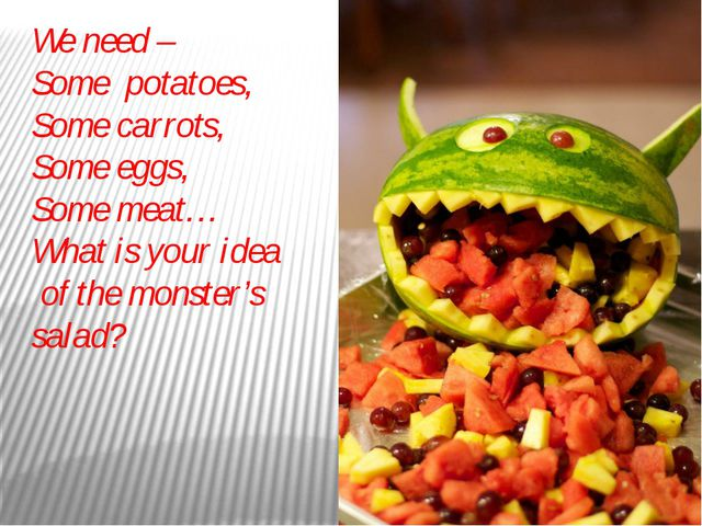We need – Some potatoes, Some carrots, Some eggs, Some meat… What is your ide...
