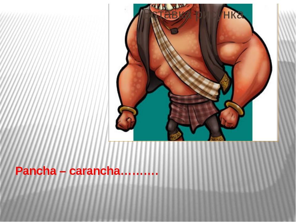 Pancha – carancha……….