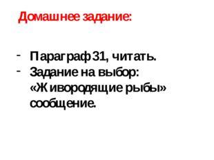 Домашнее задание: Параграф 31, читать. Задание на выбор: «Живородящие рыбы» с