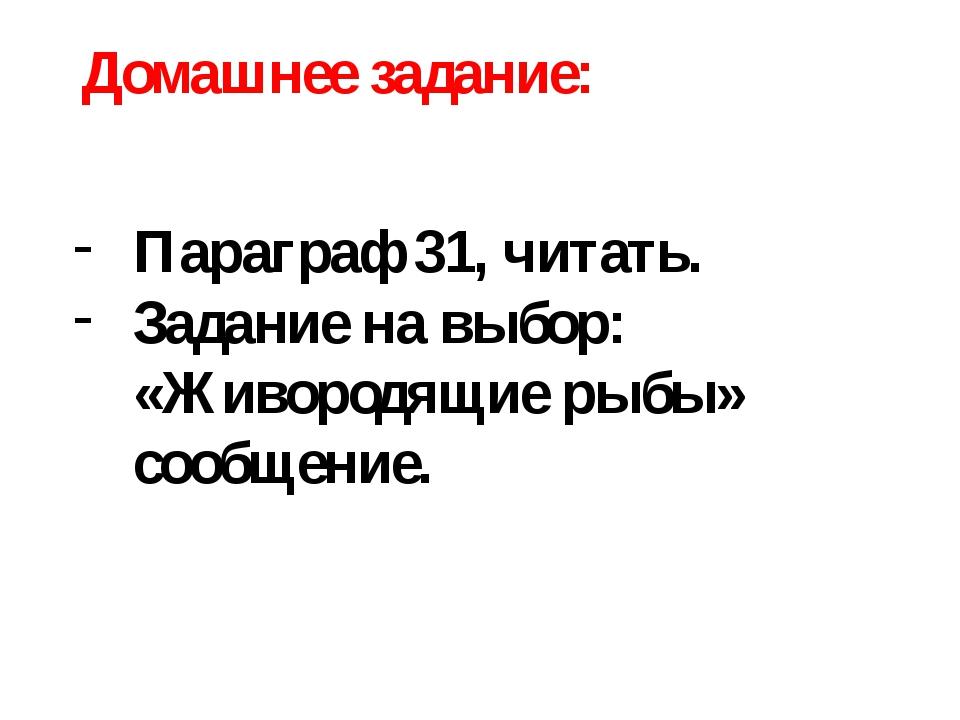 Домашнее задание: Параграф 31, читать. Задание на выбор: «Живородящие рыбы» с...