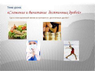 Тема урока: «Сложение и вычитание десятичных дробей» Где в повседневной жизн