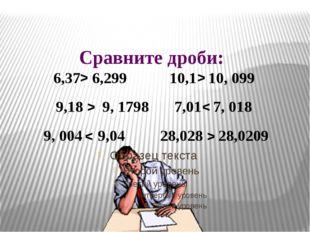 Сравните дроби: 6,37 6,299 10,1 10, 099 9,18 9, 1798 7,01 7, 018 9, 004 9,04