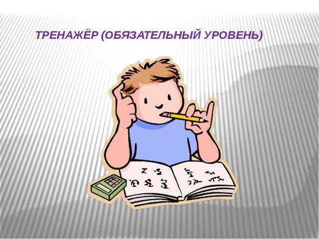 ТРЕНАЖЁР (ОБЯЗАТЕЛЬНЫЙ УРОВЕНЬ)
