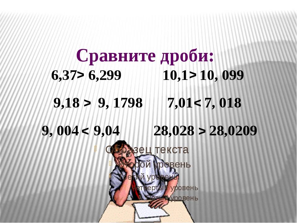Сравните дроби: 6,37 6,299 10,1 10, 099 9,18 9, 1798 7,01 7, 018 9, 004 9,04...