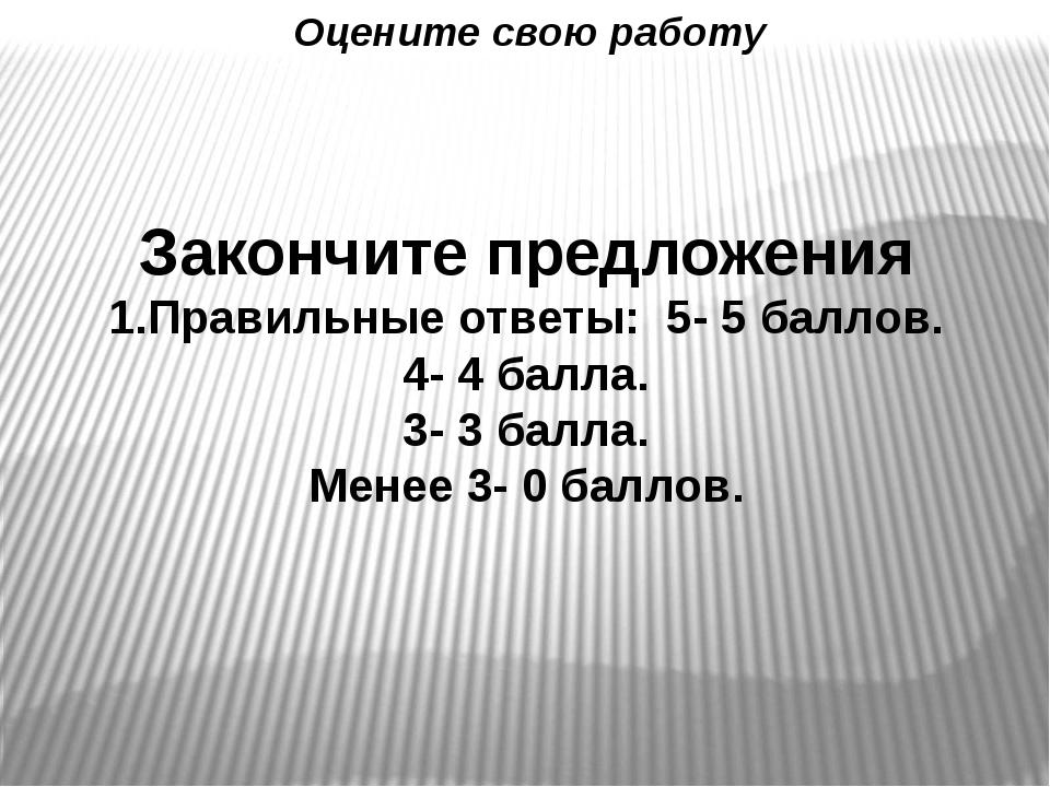 Закончите предложения 1.Правильные ответы: 5- 5 баллов. 4- 4 балла. 3- 3 балл...