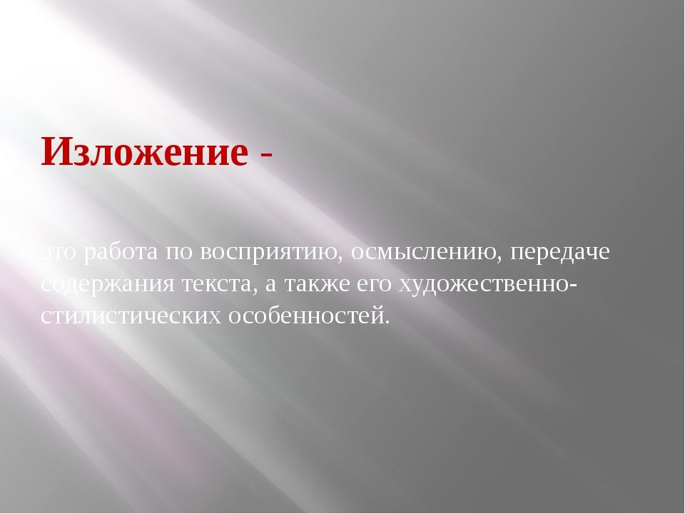 Изложение- это работа повосприятию, осмыслению, передаче содержания текста...