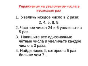 Упражнения на увеличение числа в несколько раз 1. Увеличь каждое число в 2 ра