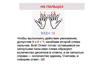 НА ПАЛЬЦАХ Чтобы выполнить действие умножения, допустим 9 х 2 = ?, загибаем в