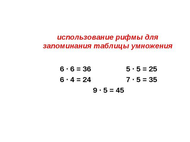 использование рифмы для запоминания таблицы умножения 6 ∙ 6 = 36 5 ∙ 5 = 25 6...
