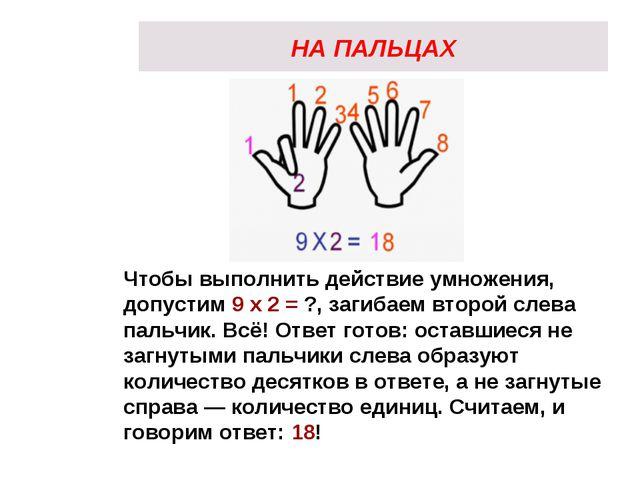 НА ПАЛЬЦАХ Чтобы выполнить действие умножения, допустим 9 х 2 = ?, загибаем в...