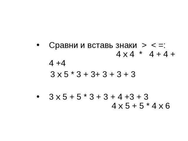 Сравни и вставь знаки > < =: 4 х 4 * 4 + 4 + 4 +4 3 х 5 * 3 + 3+ 3 + 3 + 3 3...