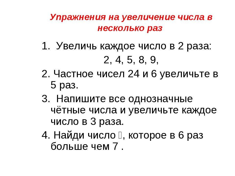 Упражнения на увеличение числа в несколько раз 1. Увеличь каждое число в 2 ра...