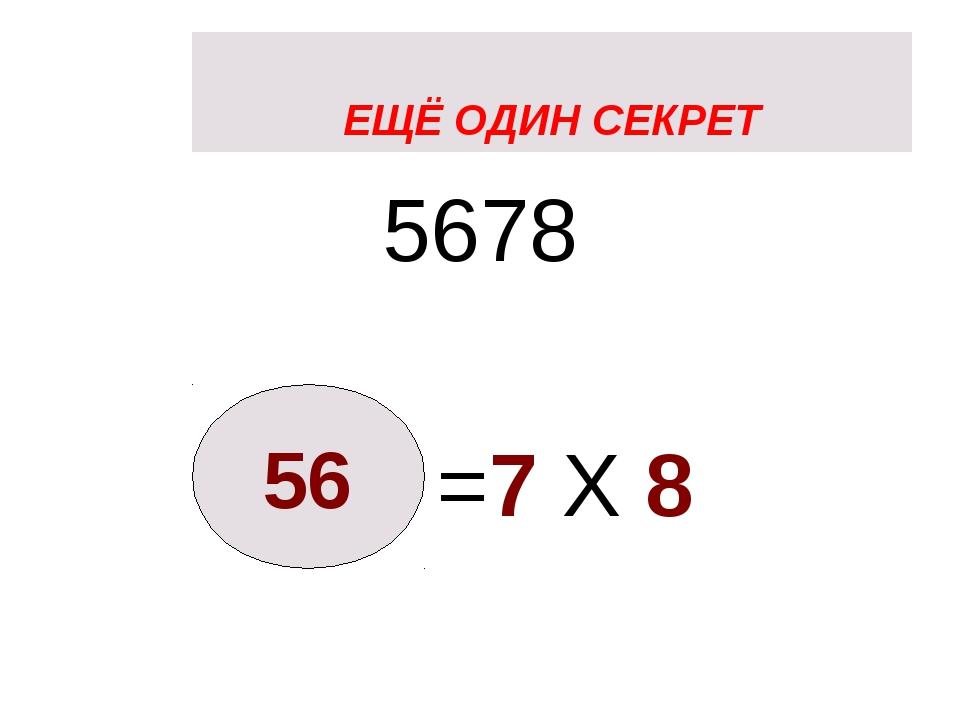 ЕЩЁ ОДИН СЕКРЕТ 5678 =7 X 8 56 ЕЩЁ ОДИН СЕКРЕТ