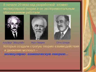 В начале 20 века над разработкой атомно- молекулярной теории и ее эксперимент