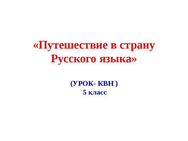 «Путешествие в страну Русского языка» (УРОК- КВН ) 5 класс