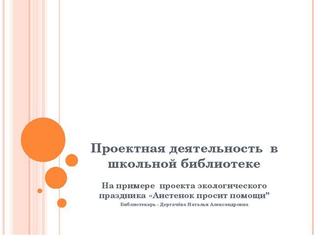 Проектная деятельность в школьной библиотеке На примере проекта экологическог...