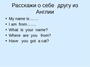 Расскажи о себе другу из Англии My name is …… I am from……. What is your name?
