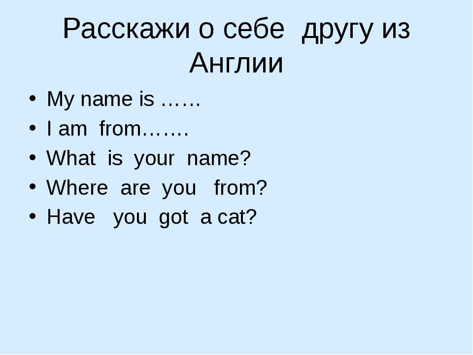 Расскажи о себе другу из Англии My name is …… I am from……. What is your name?...
