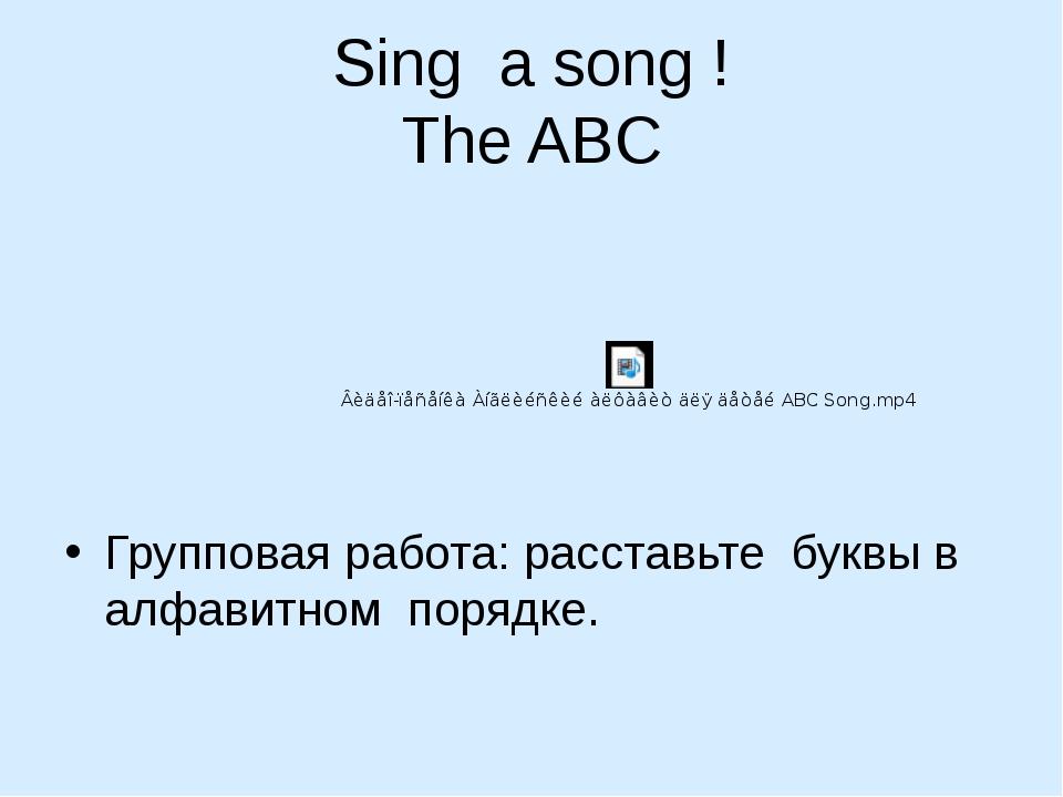 Sing a song ! The ABC Групповая работа: расставьте буквы в алфавитном порядке.