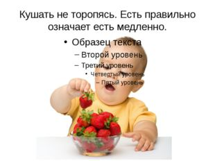 Кушать не торопясь. Есть правильно означает есть медленно.