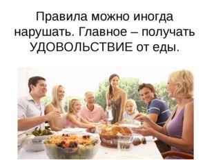 Правила можно иногда нарушать. Главное – получать УДОВОЛЬСТВИЕ от еды.