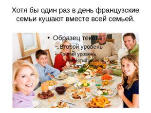 Хотя бы один раз в день французские семьи кушают вместе всей семьей.