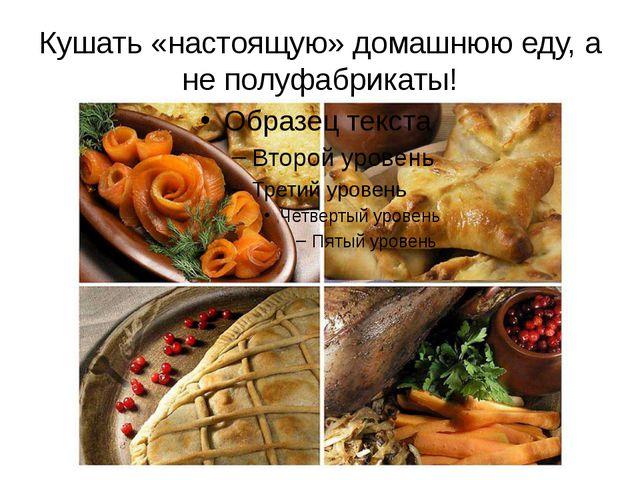 Кушать «настоящую» домашнюю еду, а не полуфабрикаты!