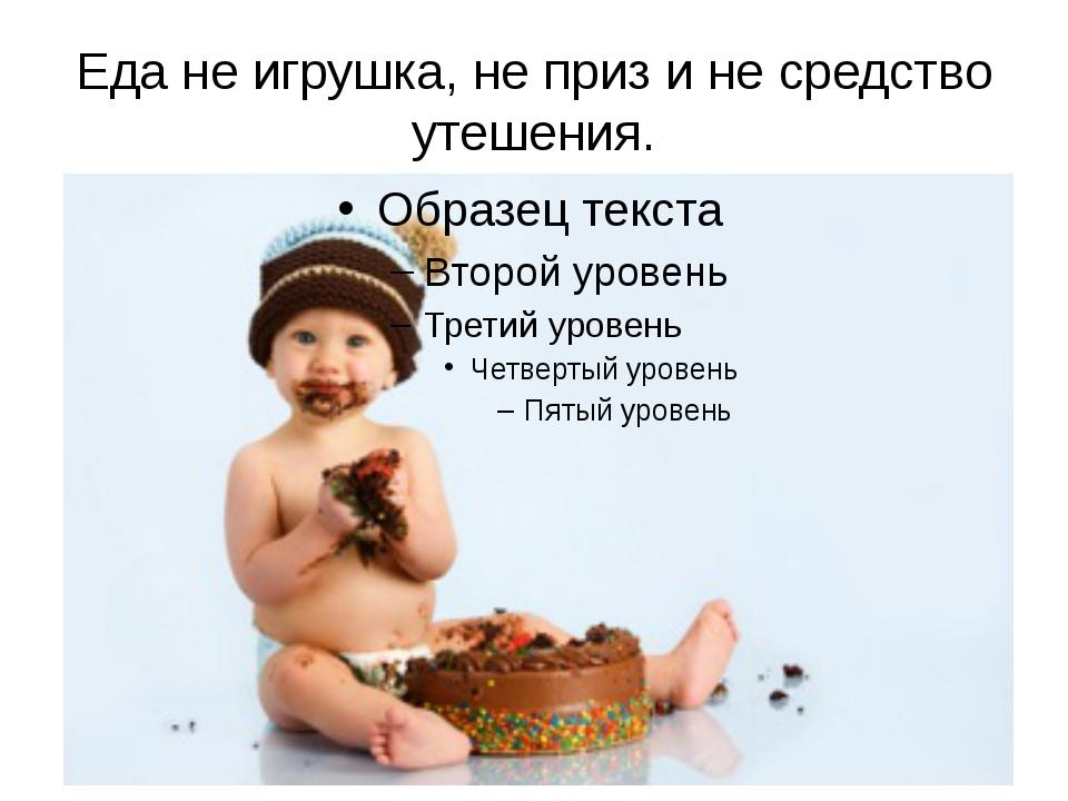 Еда не игрушка, не приз и не средство утешения.