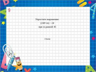 9 Упростите выражение: (248+m) – 24 при m равной 45 2 балла