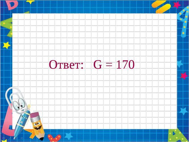 Ответ: G = 170