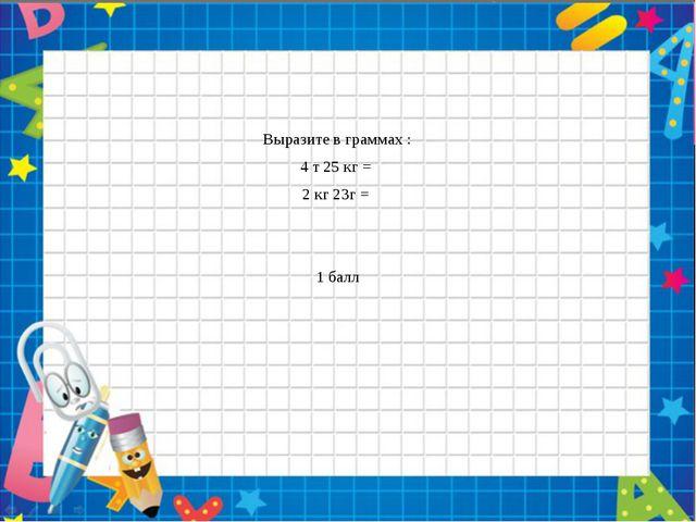 4 Выразите в граммах : 4 т 25 кг = 2 кг 23г = 1 балл