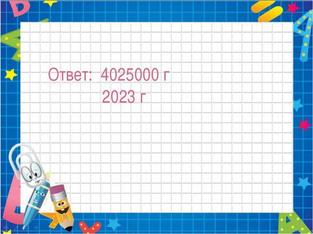 Ответ: 4025000 г 2023 г