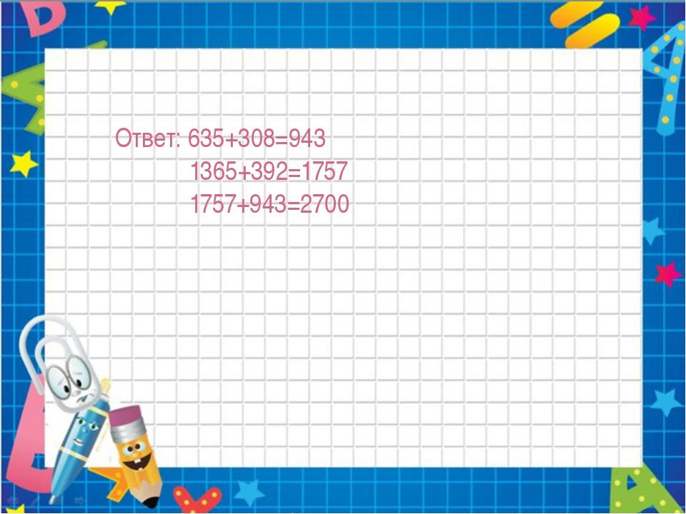 Ответ: 635+308=943 1365+392=1757 1757+943=2700