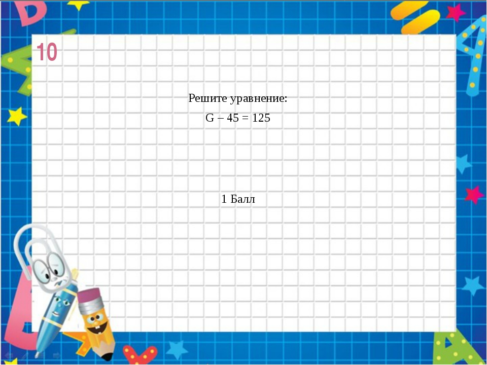 10 Решите уравнение: G – 45 = 125 1 Балл