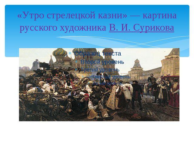 «Утро стрелецкой казни»— картина русского художника В.И.Сурикова