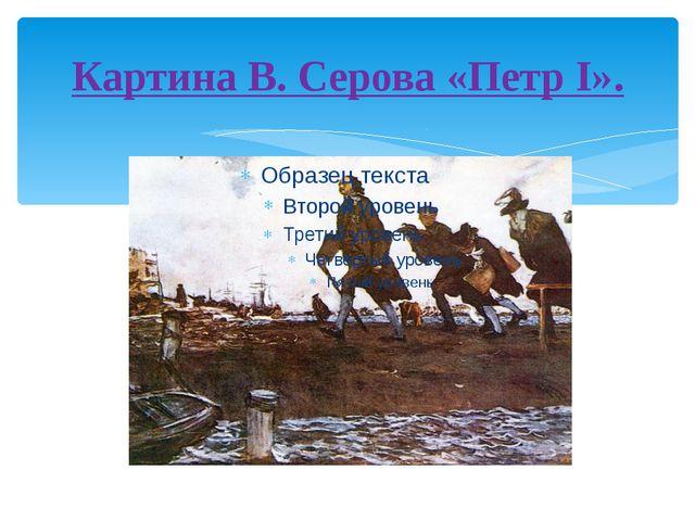 Картина В. Серова «Петр I».