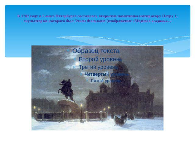 В 1782 году в Санкт-Петербурге состоялось открытие памятника императору Петр...