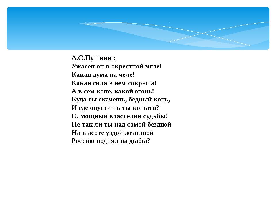 А.С.Пушкин : Ужасен он в окрестной мгле! Какая дума на челе! Какая сила в нем...