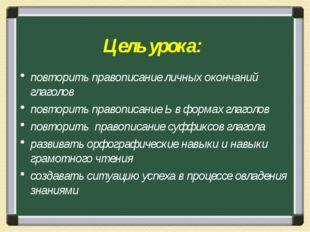 Цель урока: повторить правописание личных окончаний глаголов повторить правоп