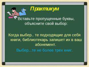 Практикум Вставьте пропущенные буквы, объясните свой выбор: Когда выбер.. те