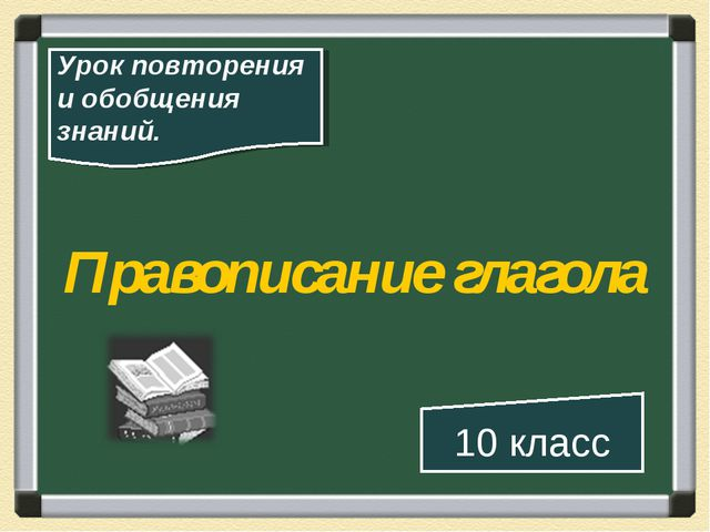 Правописание глагола 10 класс Урок повторения и обобщения знаний.