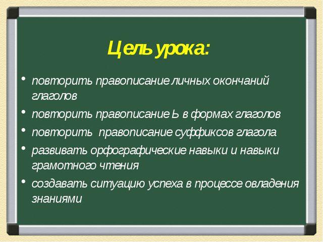 Цель урока: повторить правописание личных окончаний глаголов повторить правоп...