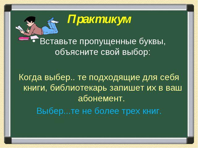 Практикум Вставьте пропущенные буквы, объясните свой выбор: Когда выбер.. те...