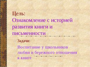Цель: Ознакомление с историей развития книги и письменности Задачи: Воспитани